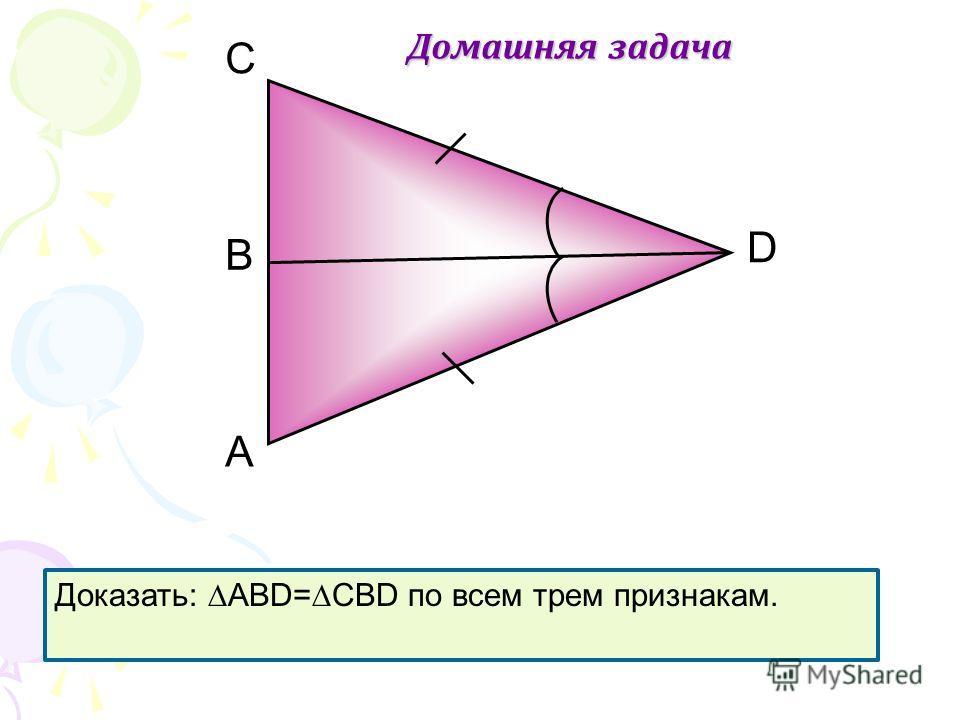 А D В C Домашняя задача Доказать: АВD=CBD по всем трем признакам.