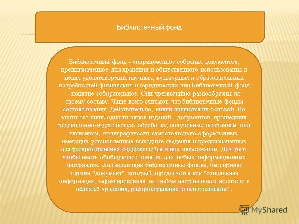 Библиотечный фонд - упорядоченное собрание документов, предназначенное для хранения и общественного использования в целях удовлетворения научных, культурных и образовательных потребностей физических и юридических лиц.Библиотечный фонд - понятие собир