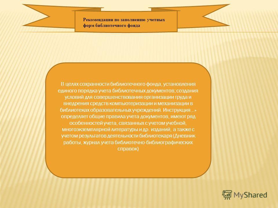 Рекомендации по заполнению учетных форм библиотечного фонда В целях сохранности библиотечного фонда, установления единого порядка учета библиотечных документов; создания условий для совершенствования организации труда и внедрения средств компьютериза