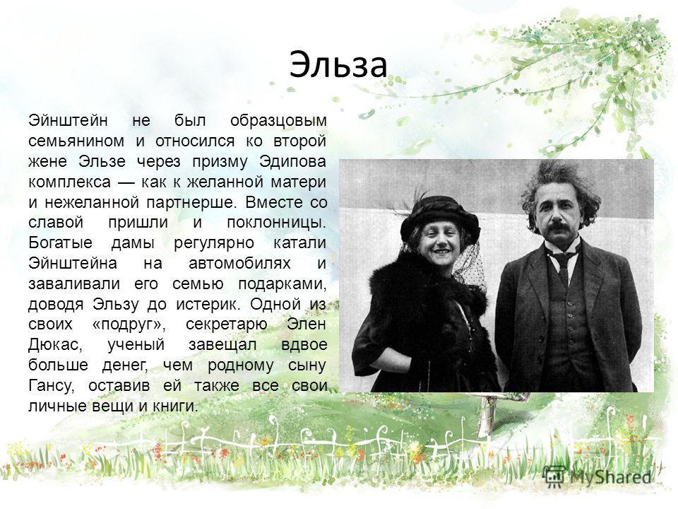 Эльза Эйнштейн не был образцовым семьянином и относился ко второй жене Эльзе через призму Эдипова комплекса как к желанной матери и нежеланной партнерше. Вместе со славой пришли и поклонницы. Богатые дамы регулярно катали Эйнштейна на автомобилях и з