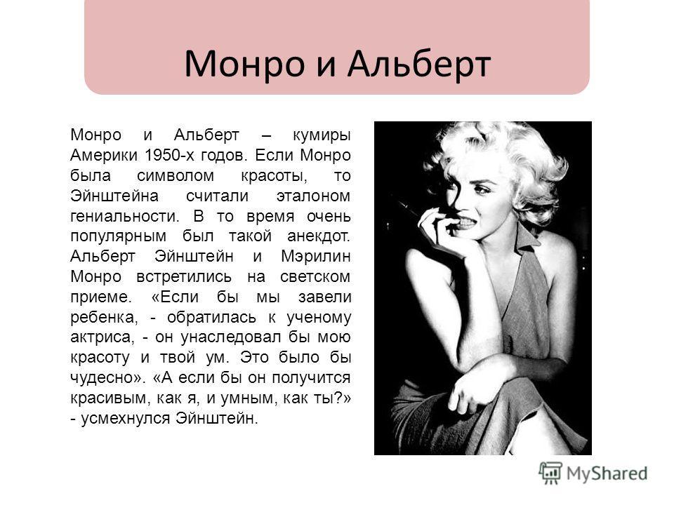 Монро и Альберт Монро и Альберт – кумиры Америки 1950-х годов. Если Монро была символом красоты, то Эйнштейна считали эталоном гениальности. В то время очень популярным был такой анекдот. Альберт Эйнштейн и Мэрилин Монро встретились на светском прием