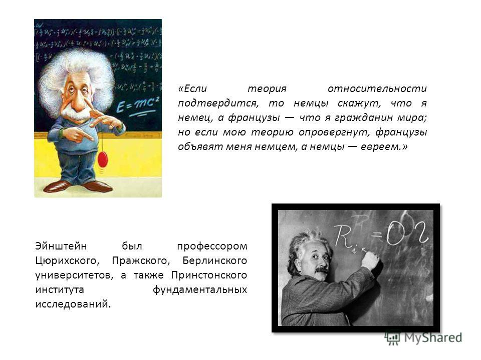 Эйнштейн был профессором Цюрихского, Пражского, Берлинского университетов, а также Принстонского института фундаментальных исследований. «Если теория относительности подтвердится, то немцы скажут, что я немец, а французы что я гражданин мира; но если