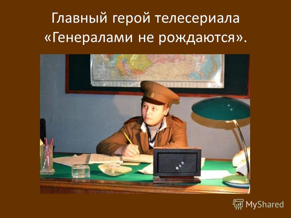 Главный герой телесериала «Генералами не рождаются».