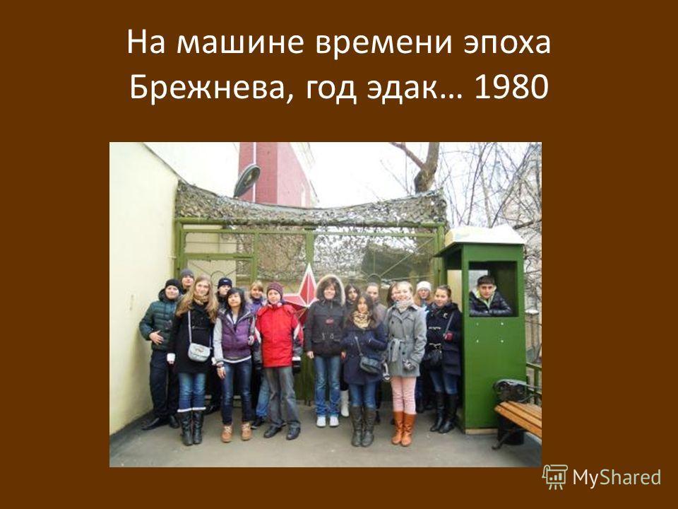На машине времени эпоха Брежнева, год эдак… 1980