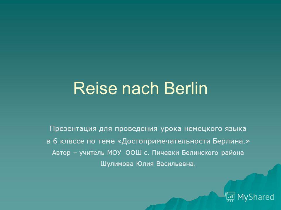 Reise nach Berlin Презентация для проведения урока немецкого языка в 6 классе по теме «Достопримечательности Берлина.» Автор – учитель МОУ ООШ с. Пичевки Белинского района Шулимова Юлия Васильевна.