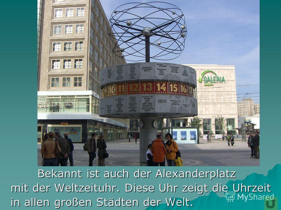 Bekannt ist auch der Alexanderplatz Bekannt ist auch der Alexanderplatz mit der Weltzeituhr. Diese Uhr zeigt die Uhrzeit mit der Weltzeituhr. Diese Uhr zeigt die Uhrzeit in allen großen Städten der Welt. in allen großen Städten der Welt.