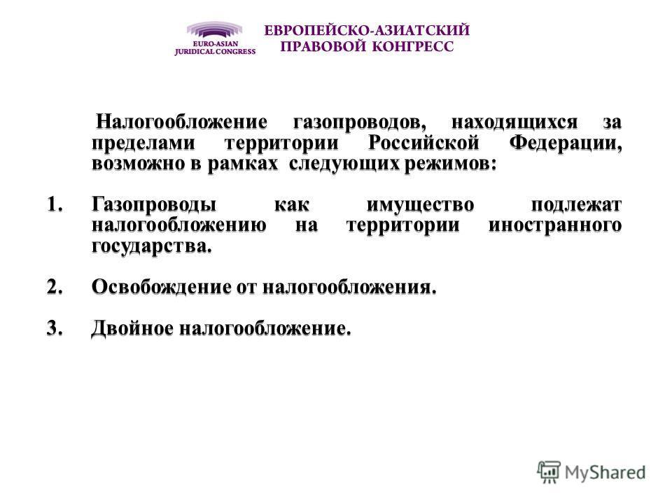 Налогообложение газопроводов, находящихся за пределами территории Российской Федерации, возможно в рамках следующих режимов: 1.Газопроводы как имущество подлежат налогообложению на территории иностранного государства. 2.Освобождение от налогообложени