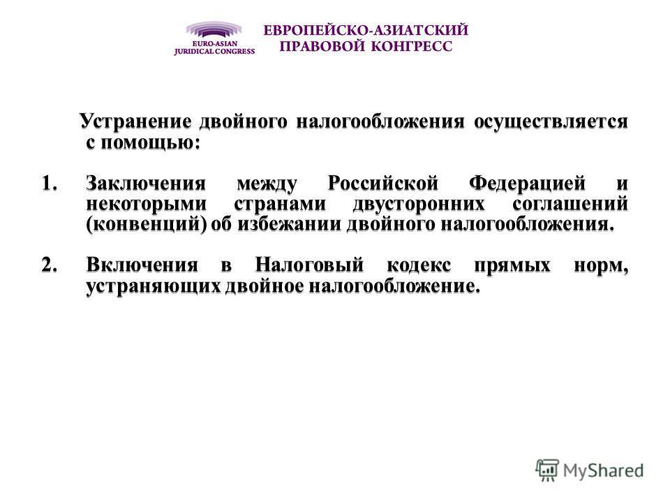 Устранение двойного налогообложения осуществляется с помощью: 1.Заключения между Российской Федерацией и некоторыми странами двусторонних соглашений (конвенций) об избежании двойного налогообложения. 2.Включения в Налоговый кодекс прямых норм, устран