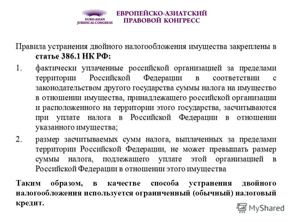 Правила устранения двойного налогообложения имущества закреплены в статье 386.1 НК РФ: 1.фактически уплаченные российской организацией за пределами территории Российской Федерации в соответствии с законодательством другого государства суммы налога на