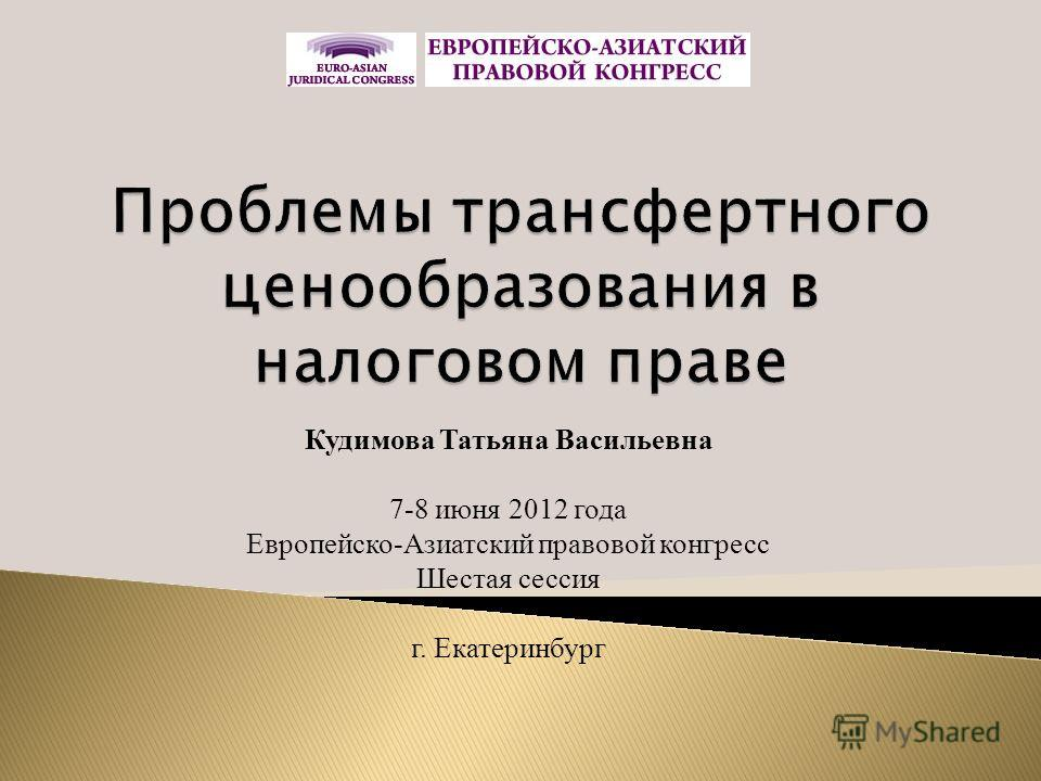 Кудимова Татьяна Васильевна 7-8 июня 2012 года Европейско-Азиатский правовой конгресс Шестая сессия г. Екатеринбург