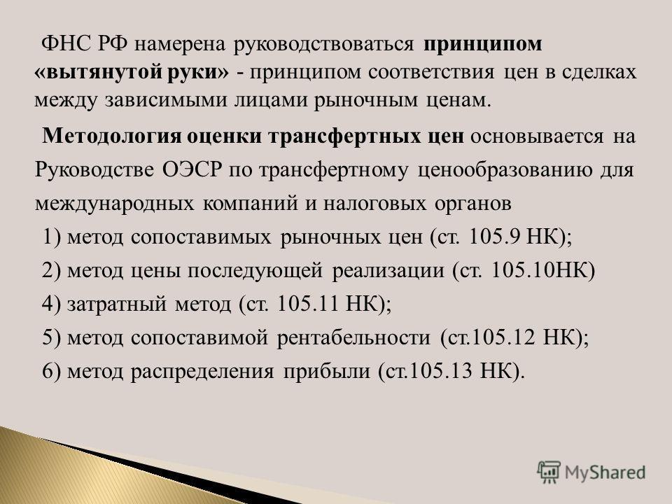 ФНС РФ намерена руководствоваться принципом «вытянутой руки» - принципом соответствия цен в сделках между зависимыми лицами рыночным ценам. Методология оценки трансфертных цен основывается на Руководстве ОЭСР по трансфертному ценообразованию для межд