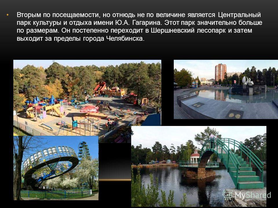 Вторым по посещаемости, но отнюдь не по величине является Центральный парк культуры и отдыха имени Ю.А. Гагарина. Этот парк значительно больше по размерам. Он постепенно переходит в Шершневский лесопарк и затем выходит за пределы города Челябинска.
