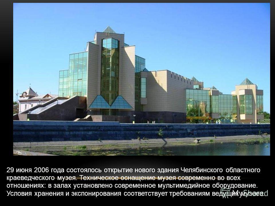 29 июня 2006 года состоялось открытие нового здания Челябинского областного краеведческого музея. Техническое оснащение музея современно во всех отношениях: в залах установлено современное мультимедийное оборудование. Условия хранения и экспонировани