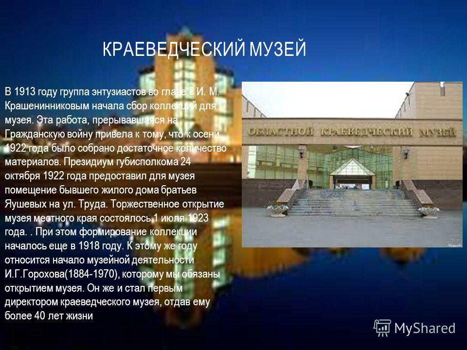 КРАЕВЕДЧЕСКИЙ МУЗЕЙ В 1913 году группа энтузиастов во главе с И. М. Крашенинниковым начала сбор коллекций для музея. Эта работа, прерывавшаяся на Гражданскую войну привела к тому, что к осени 1922 года было собрано достаточное количество материалов.