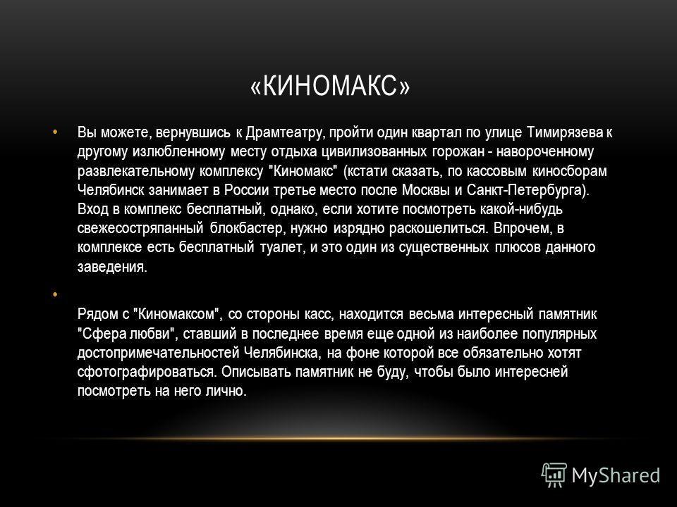 «КИНОМАКС» Вы можете, вернувшись к Драмтеатру, пройти один квартал по улице Тимирязева к другому излюбленному месту отдыха цивилизованных горожан - навороченному развлекательному комплексу
