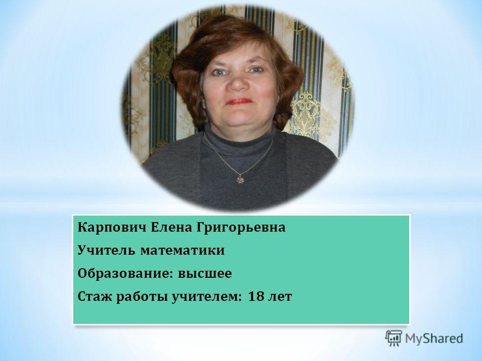 Карпович Елена Григорьевна Учитель математики Образование : высшее Стаж работы учителем : 18 лет