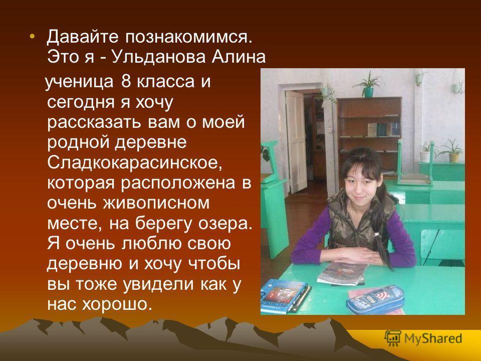 Давайте познакомимся. Это я - Ульданова Алина ученица 8 класса и сегодня я хочу рассказать вам о моей родной деревне Сладкокарасинское, которая расположена в очень живописном месте, на берегу озера. Я очень люблю свою деревню и хочу чтобы вы тоже уви