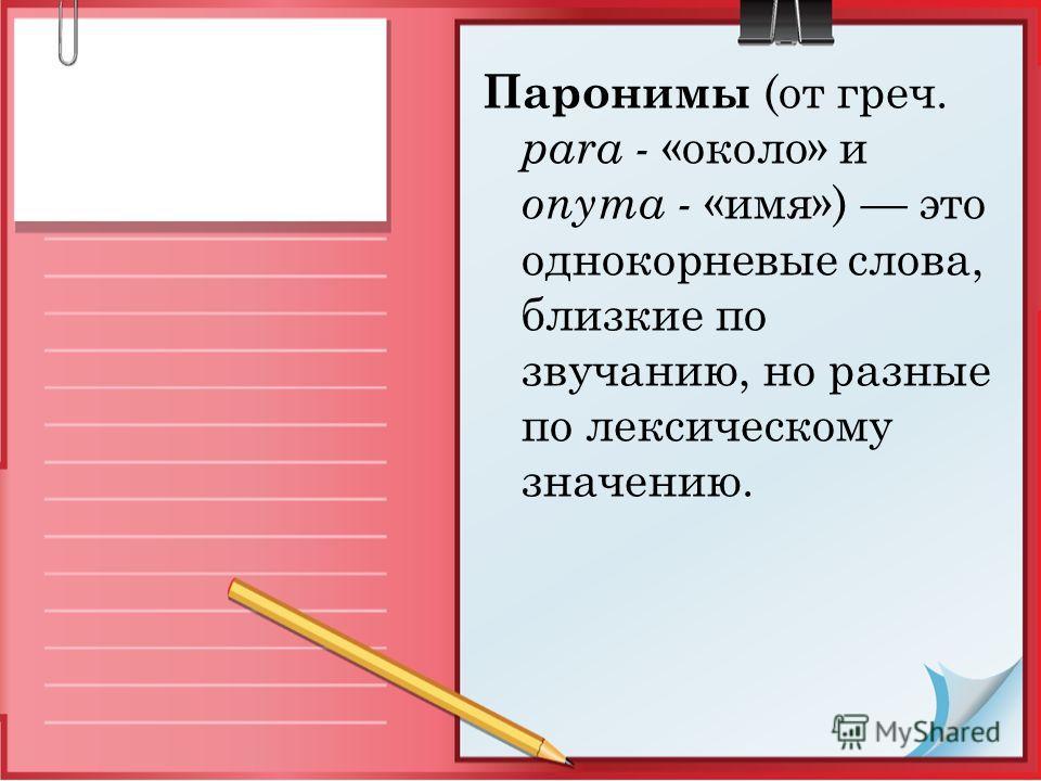Паронимы (от греч. para - «около» и onyma - «имя») это однокорневые слова, близкие по звучанию, но разные по лексическому значению.