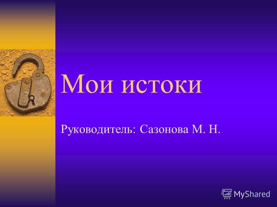 Мои истоки Руководитель: Сазонова М. Н.