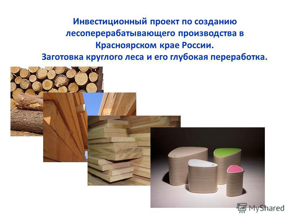 Инвестиционный проект по созданию лесоперерабатывающего производства в Красноярском крае России. Заготовка круглого леса и его глубокая переработка.