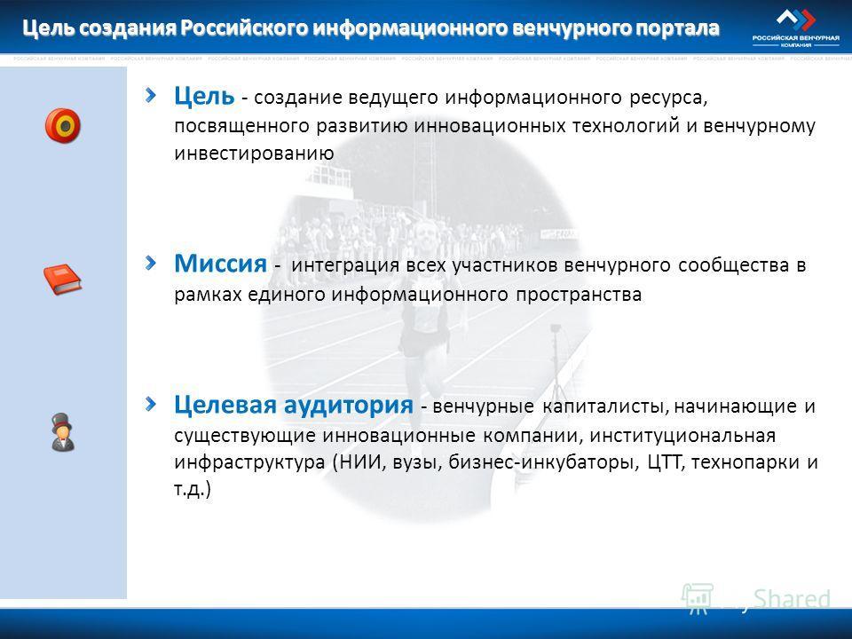 Цель создания Российского информационного венчурного портала Цель - создание ведущего информационного ресурса, посвященного развитию инновационных технологий и венчурному инвестированию Миссия - интеграция всех участников венчурного сообщества в рамк