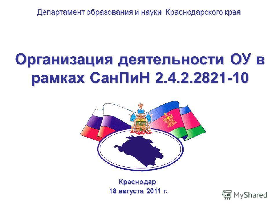 Организация деятельности ОУ в рамках СанПиН 2.4.2.2821-10 Краснодар 18 августа 2011 г. 18 августа 2011 г. Департамент образования и науки Краснодарского края