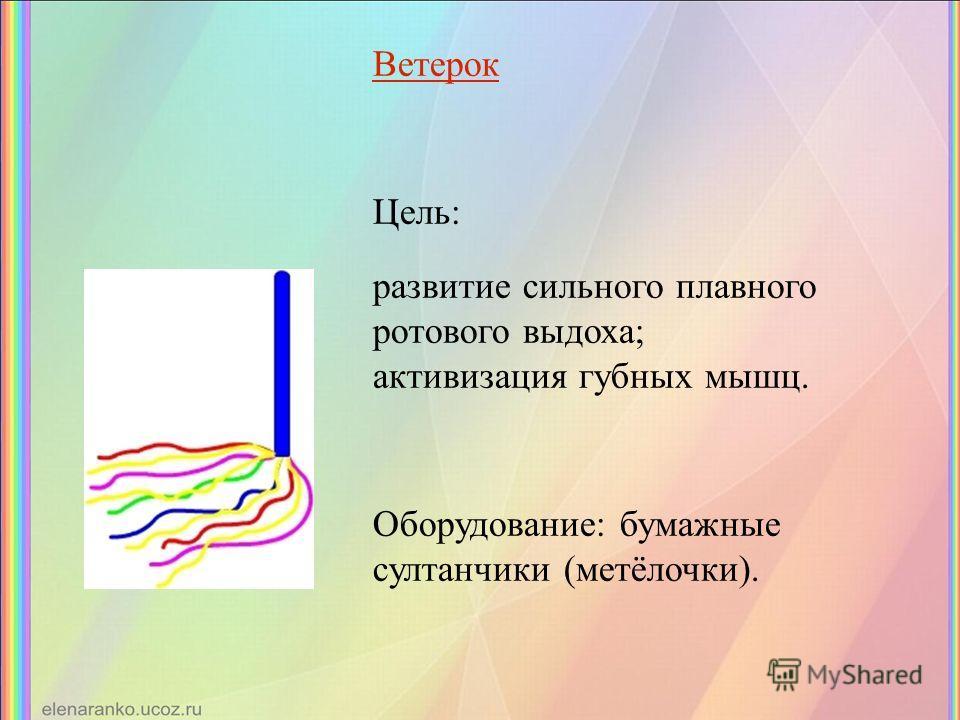 Ветерок Цель: развитие сильного плавного ротового выдоха; активизация губных мышц. Оборудование: бумажные султанчики (метёлочки).