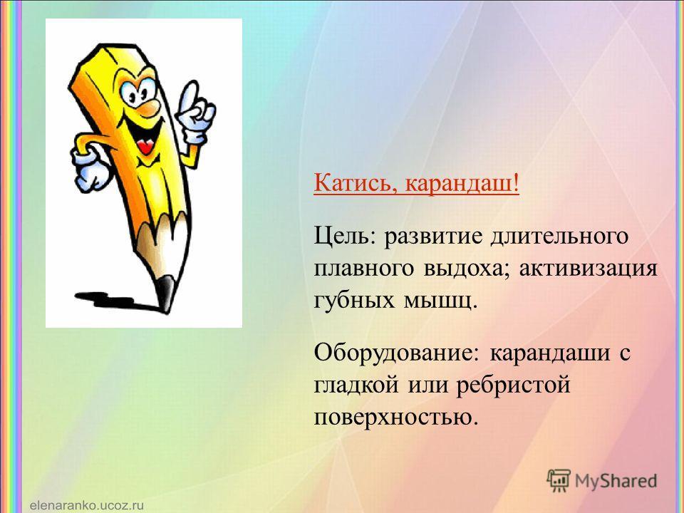 Катись, карандаш! Цель: развитие длительного плавного выдоха; активизация губных мышц. Оборудование: карандаши с гладкой или ребристой поверхностью.
