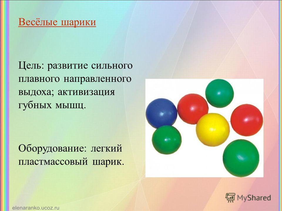 Весёлые шарики Цель: развитие сильного плавного направленного выдоха; активизация губных мышц. Оборудование: легкий пластмассовый шарик.
