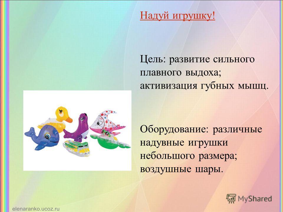 Надуй игрушку! Цель: развитие сильного плавного выдоха; активизация губных мышц. Оборудование: различные надувные игрушки небольшого размера; воздушные шары.