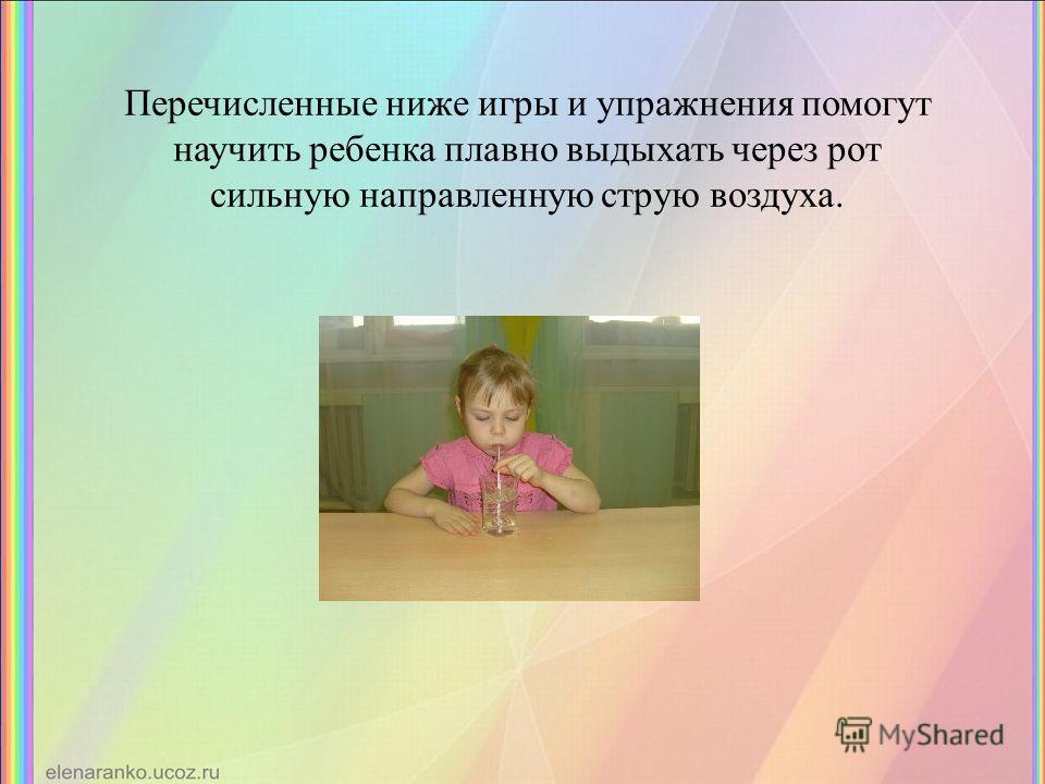 Перечисленные ниже игры и упражнения помогут научить ребенка плавно выдыхать через рот сильную направленную струю воздуха.
