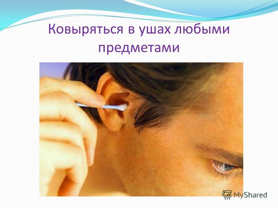 Ковыряться в ушах любыми предметами