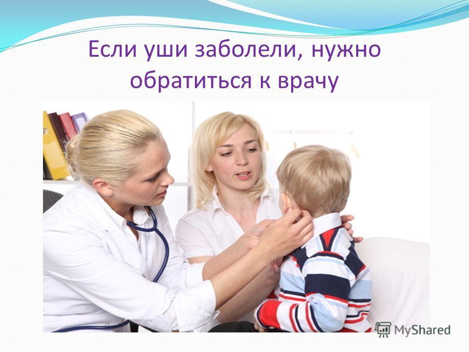 Если уши заболели, нужно обратиться к врачу