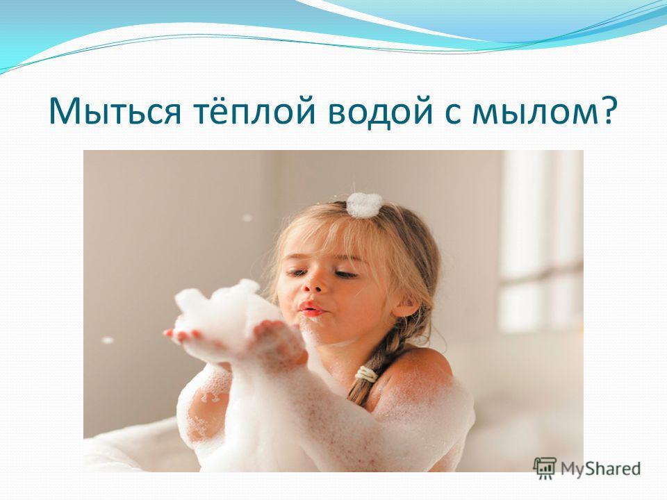 Мыться тёплой водой с мылом?