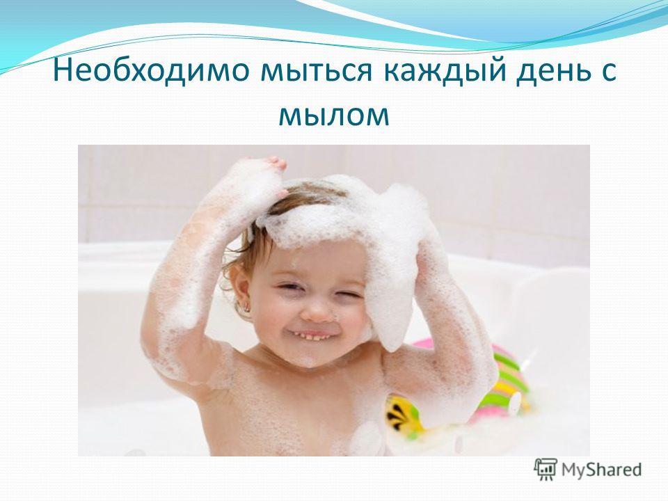 Необходимо мыться каждый день с мылом