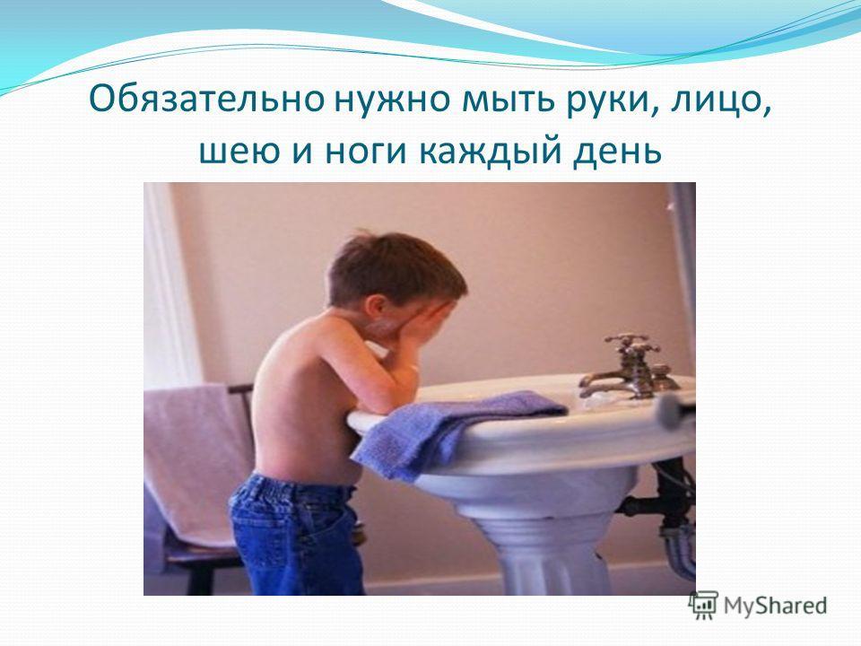Обязательно нужно мыть руки, лицо, шею и ноги каждый день