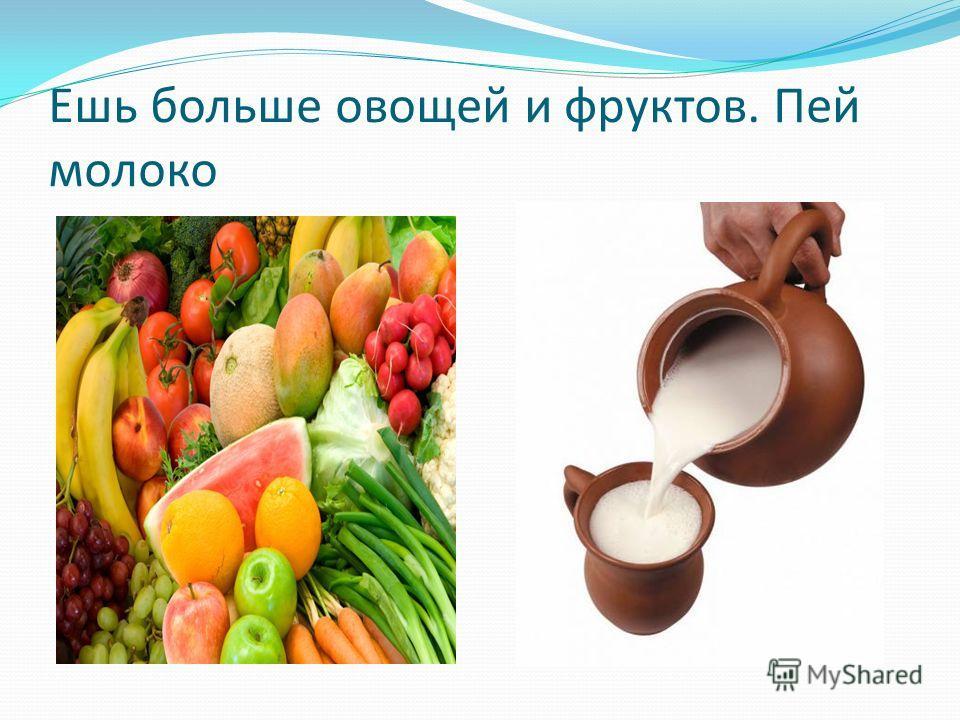 Ешь больше овощей и фруктов. Пей молоко