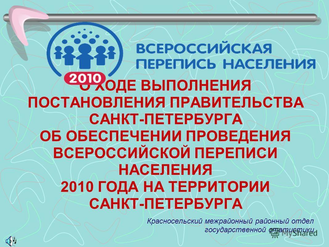 О ХОДЕ ВЫПОЛНЕНИЯ ПОСТАНОВЛЕНИЯ ПРАВИТЕЛЬСТВА САНКТ-ПЕТЕРБУРГА ОБ ОБЕСПЕЧЕНИИ ПРОВЕДЕНИЯ ВСЕРОССИЙСКОЙ ПЕРЕПИСИ НАСЕЛЕНИЯ 2010 ГОДА НА ТЕРРИТОРИИ САНКТ-ПЕТЕРБУРГА Красносельский межрайонный районный отдел государственной статистики