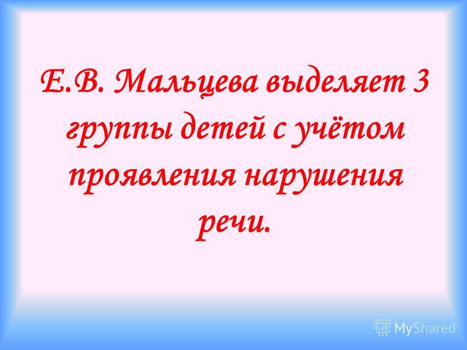 Е.В. Мальцева выделяет 3 группы детей с учётом проявления нарушения речи.