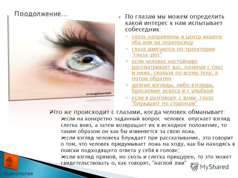 По глазам мы можем определить какой интерес к нам испытывает собеседник: глаза направлены в центр вашего лба или на переносицу глаза направлены в центр вашего лба или на переносицу глаза двигаются по траектории