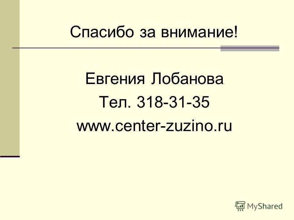 Спасибо за внимание! Евгения Лобанова Тел. 318-31-35 www.center-zuzino.ru