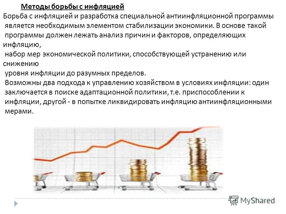 Методы борьбы с инфляцией Борьба с инфляцией и разработка специальной антиинфляционной программы является необходимым элементом стабилизации экономики. В основе такой программы должен лежать анализ причин и факторов, определяющих инфляцию, набор мер