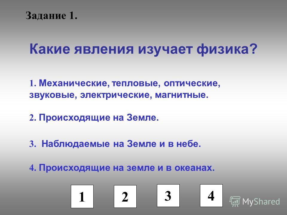 Задание 1. Какие явления изучает физика? 1. Механические, тепловые, оптические, звуковые, электрические, магнитные. 2. Происходящие на Земле. 3. Наблюдаемые на Земле и в небе. 4. Происходящие на земле и в океанах. 1 2 3 4