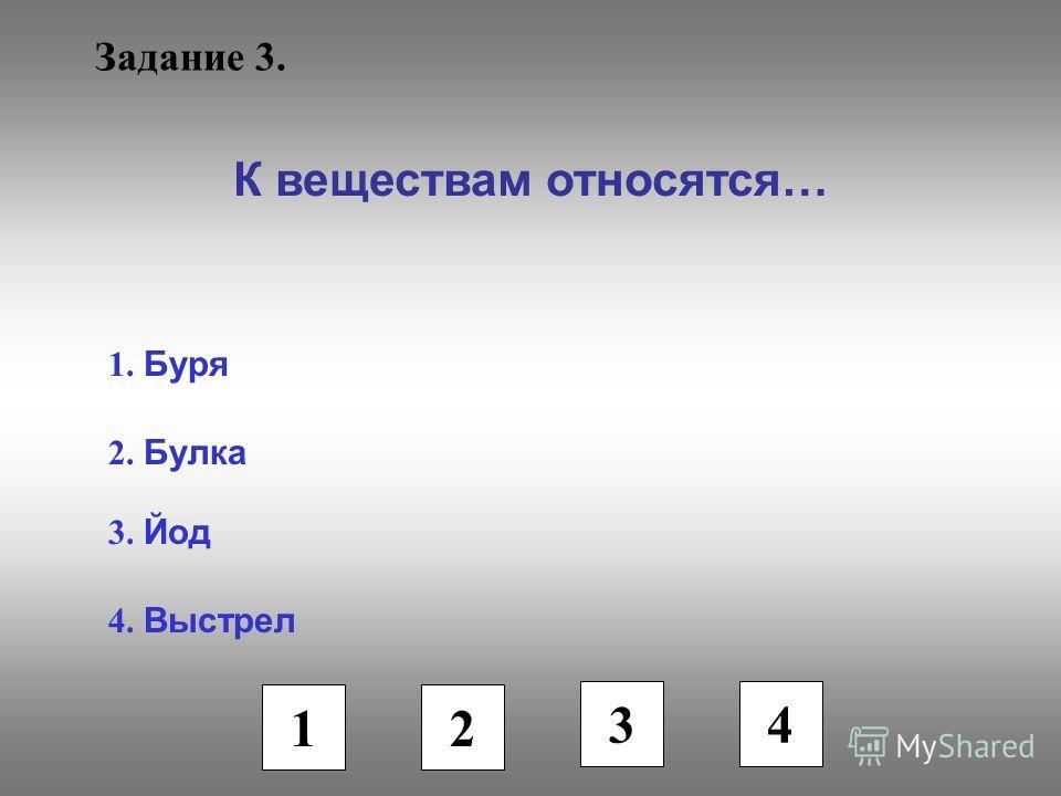 Задание 3. К веществам относятся… 1. Буря 2. Булка 3. Йод 4. Выстрел 1 2 3 4