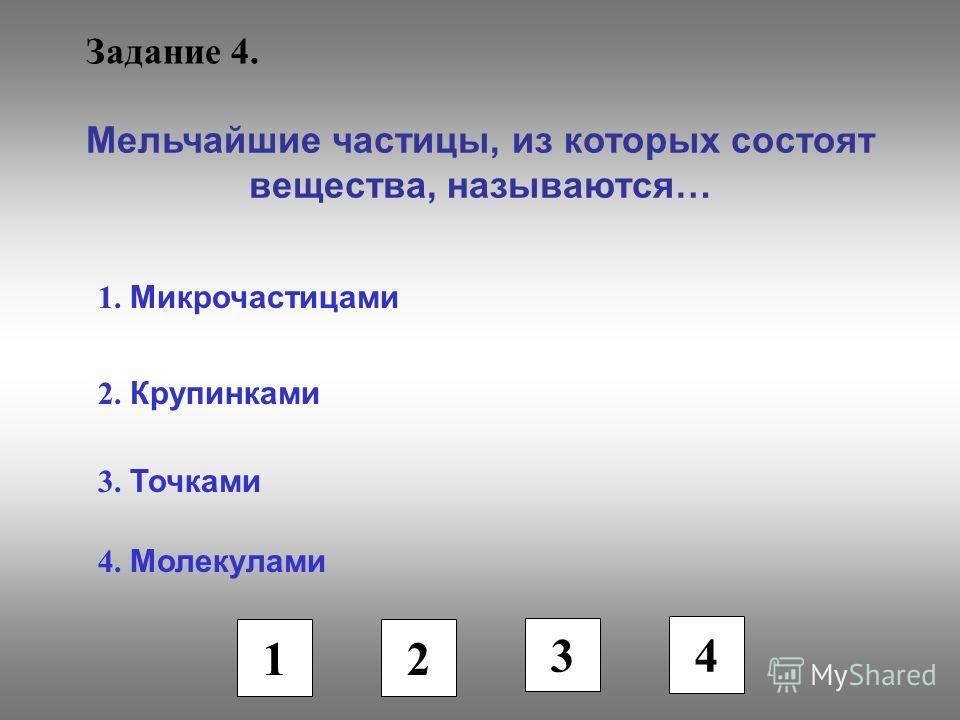 Задание 4. Мельчайшие частицы, из которых состоят вещества, называются… 1. Микрочастицами 2. Крупинками 3. Точками 4. Молекулами 1 2 3 4