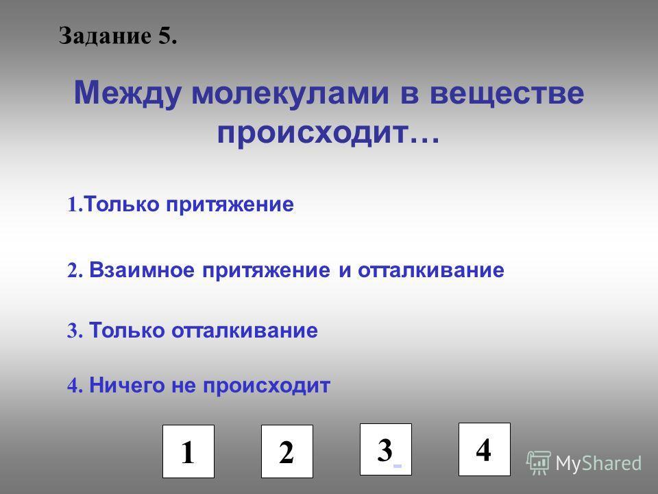 Задание 5. Между молекулами в веществе происходит… 1. Только притяжение 2. Взаимное притяжение и отталкивание 3. Только отталкивание 4. Ничего не происходит 1 2 3 4