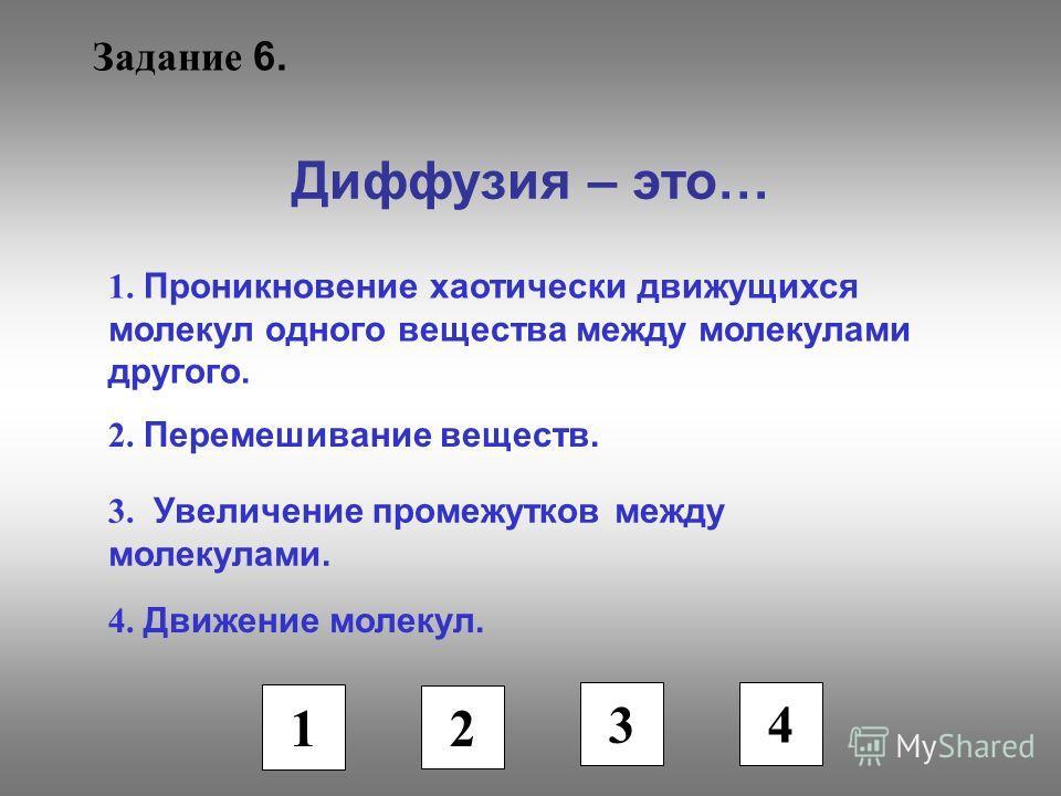 Задание 6. Диффузия – это… 1. Проникновение хаотически движущихся молекул одного вещества между молекулами другого. 2. Перемешивание веществ. 3. Увеличение промежутков между молекулами. 4. Движение молекул. 1 2 3 4