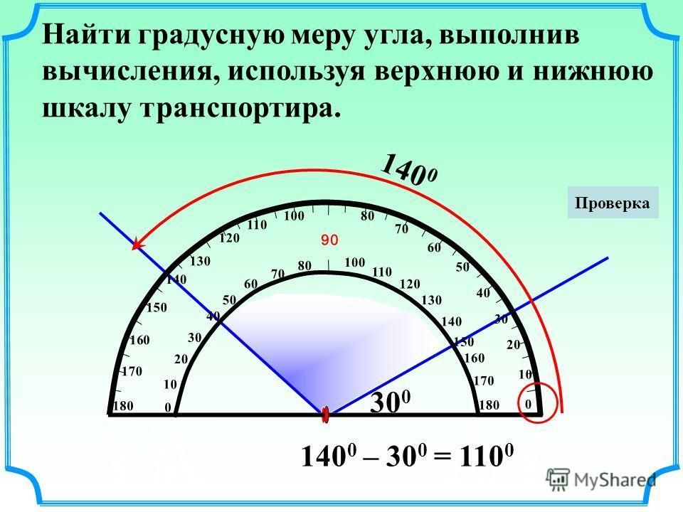 Найти градусную меру угла, выполнив вычисления, используя верхнюю и нижнюю шкалу транспортира. 140 0 30 0 10 20 50 60 70 80 90 100 110 120 130 140 150 160 170 180 170 160 150 140 130 120 110 100 80 0 10 20 30 40 50 60 70 0 40 30 10 20 50 60 70 80 90