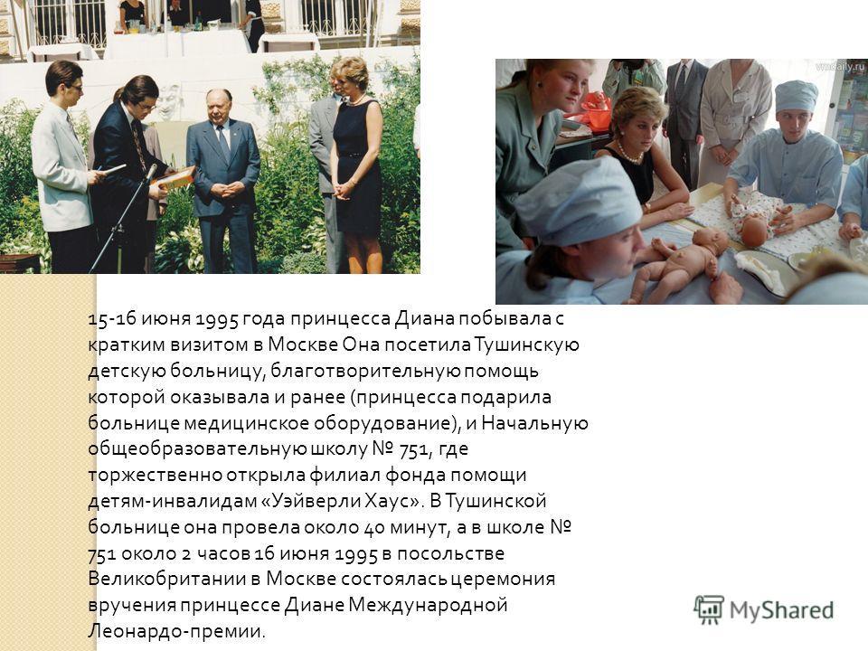 15-16 июня 1995 года принцесса Диана побывала с кратким визитом в Москве Она посетила Тушинскую детскую больницу, благотворительную помощь которой оказывала и ранее ( принцесса подарила больнице медицинское оборудование ), и Начальную общеобразовател