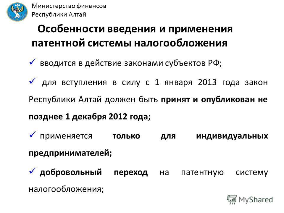 Особенности введения и применения патентной системы налогообложения вводится в действие законами субъектов РФ; для вступления в силу с 1 января 2013 года закон Республики Алтай должен быть принят и опубликован не позднее 1 декабря 2012 года; применяе